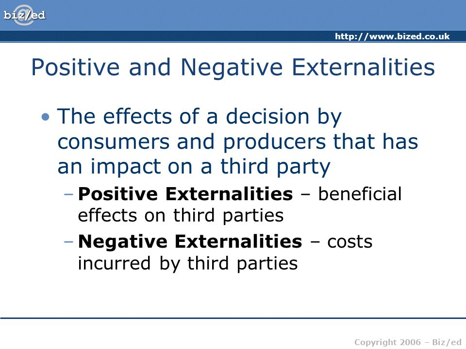 http://www.bized.co.uk Copyright 2006 – Biz/ed Positive and Negative Externalities The effects of a decision by consumers and producers that has an impact on a third party –Positive Externalities – beneficial effects on third parties –Negative Externalities – costs incurred by third parties