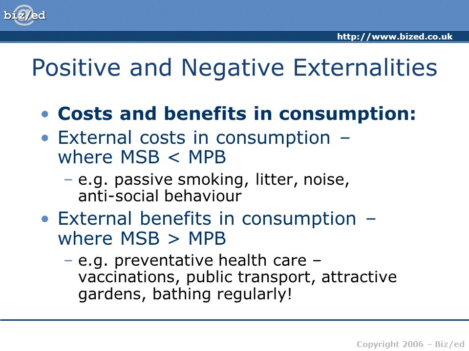 http://www.bized.co.uk Copyright 2006 – Biz/ed Costs and benefits in consumption: External costs in consumption – where MSB < MPB –e.g.
