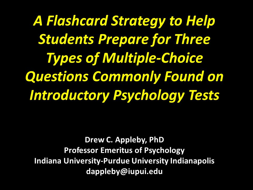 A Flashcard Strategy to Help Students Prepare for Three Types of Multiple-Choice Questions Commonly Found on Introductory Psychology Tests Drew C. App