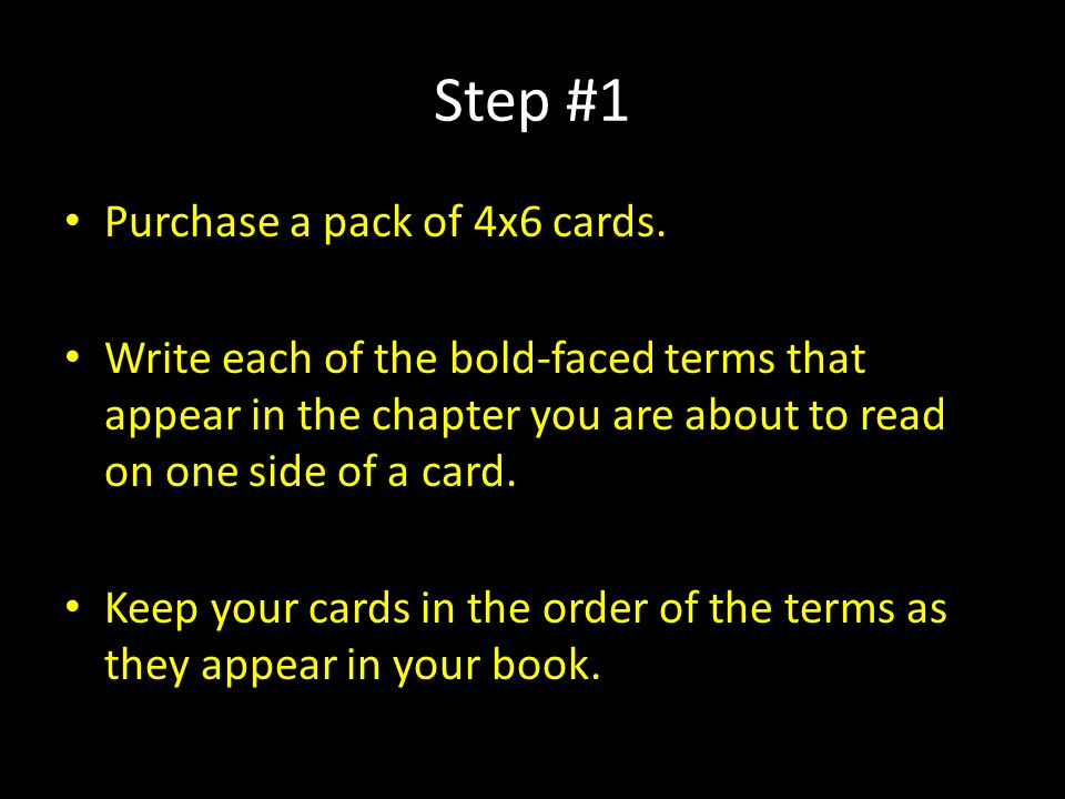 Step #1 Purchase a pack of 4x6 cards. Write each of the bold-faced terms that appear in the chapter you are about to read on one side of a card. Keep
