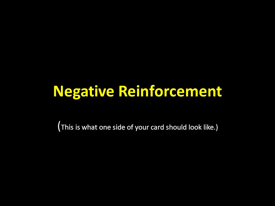Negative Reinforcement ( This is what one side of your card should look like.)