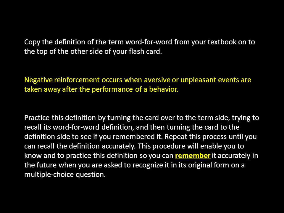 Copy the definition of the term word-for-word from your textbook on to the top of the other side of your flash card. Negative reinforcement occurs whe