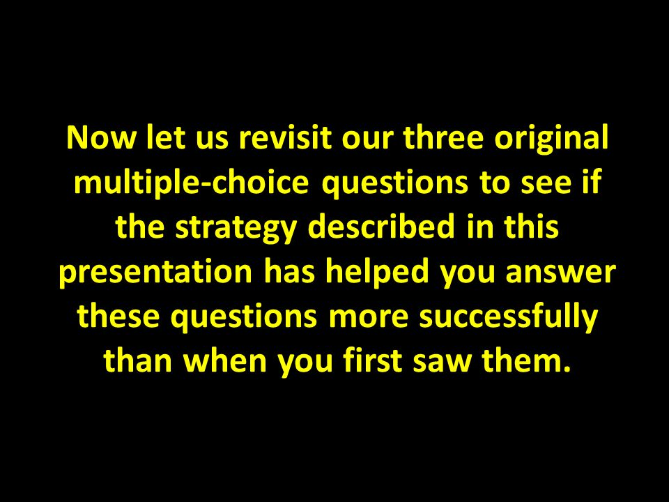 Now let us revisit our three original multiple-choice questions to see if the strategy described in this presentation has helped you answer these ques