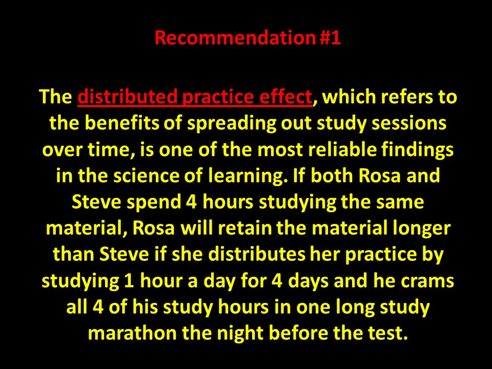 Recommendation #1 The distributed practice effect, which refers to the benefits of spreading out study sessions over time, is one of the most reliable