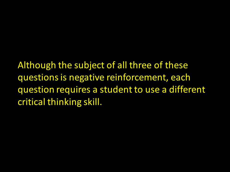 Although the subject of all three of these questions is negative reinforcement, each question requires a student to use a different critical thinking