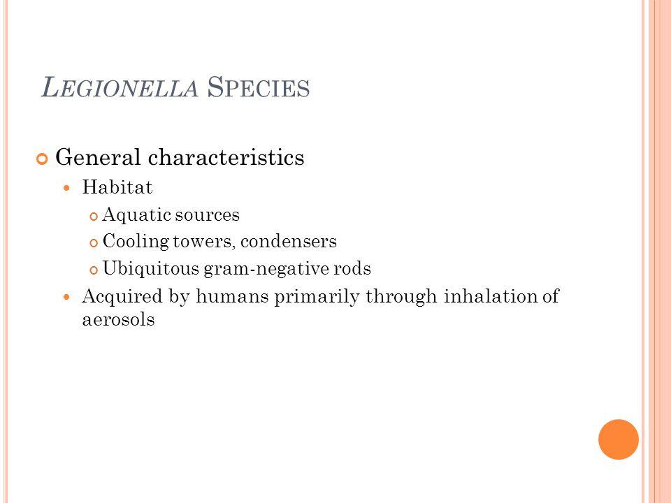 L EGIONELLA S PECIES General characteristics Habitat Aquatic sources Cooling towers, condensers Ubiquitous gram-negative rods Acquired by humans prima