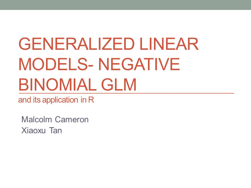 GENERALIZED LINEAR MODELS- NEGATIVE BINOMIAL GLM and its application in R Malcolm Cameron Xiaoxu Tan