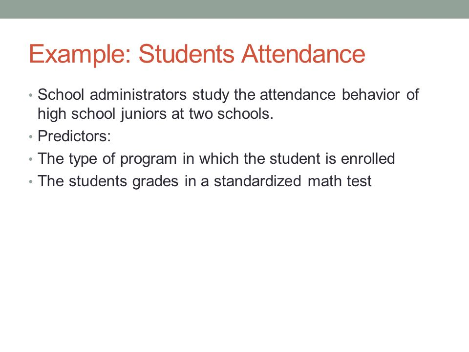 Example: Students Attendance School administrators study the attendance behavior of high school juniors at two schools. Predictors: The type of progra