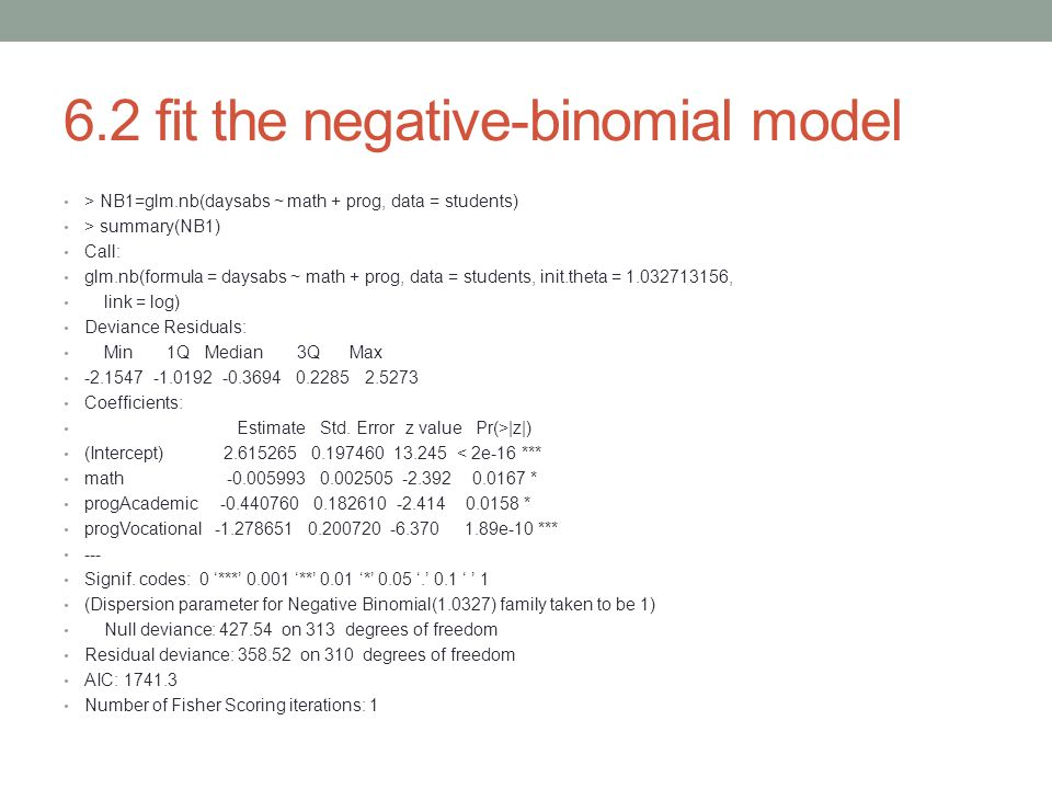 6.2 fit the negative-binomial model > NB1=glm.nb(daysabs ~ math + prog, data = students) > summary(NB1) Call: glm.nb(formula = daysabs ~ math + prog,