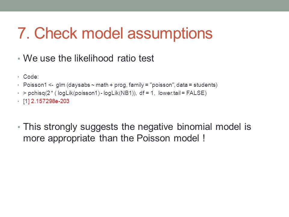 7. Check model assumptions We use the likelihood ratio test Code: Poisson1 <- glm (daysabs ~ math + prog, family =
