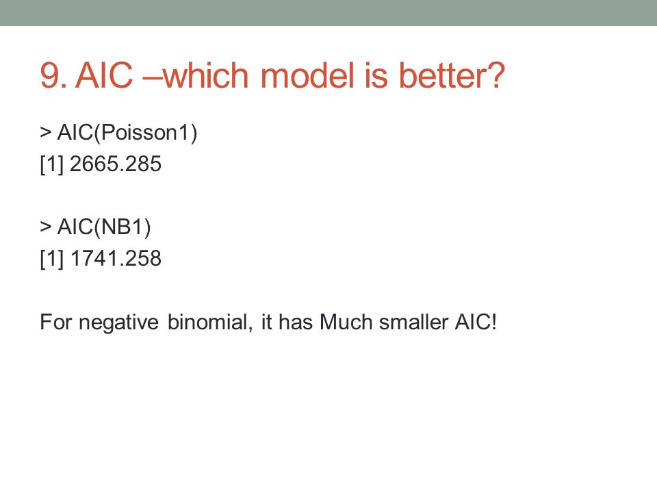 9. AIC –which model is better? > AIC(Poisson1) [1] 2665.285 > AIC(NB1) [1] 1741.258 For negative binomial, it has Much smaller AIC!