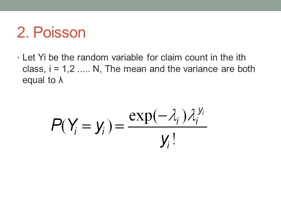 2. Poisson Let Yi be the random variable for claim count in the ith class, i = 1,2..... N, The mean and the variance are both equal to λ