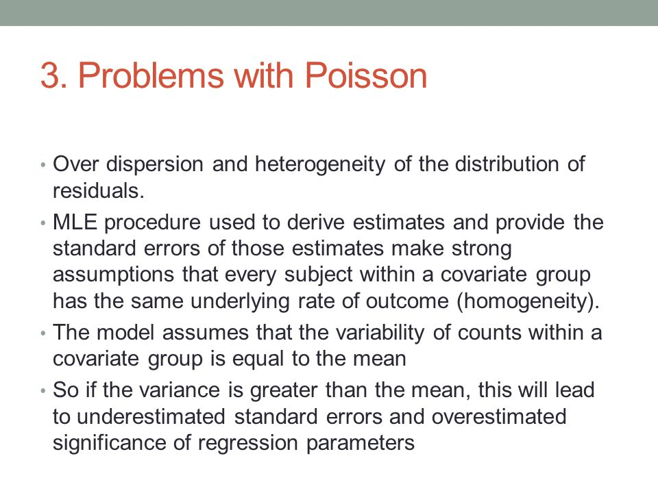 3. Problems with Poisson Over dispersion and heterogeneity of the distribution of residuals. MLE procedure used to derive estimates and provide the st