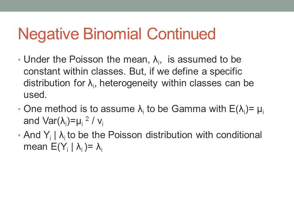 Negative Binomial Continued It follows that the marginal distribution of Y i follows a Negative Binomial distribution with PDF Where the mean is E(Y i )= µ i and Var(Y i )= µ i + µ i 2 v i -1