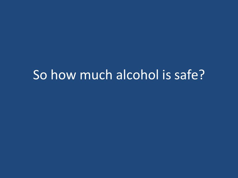 So how much alcohol is safe?