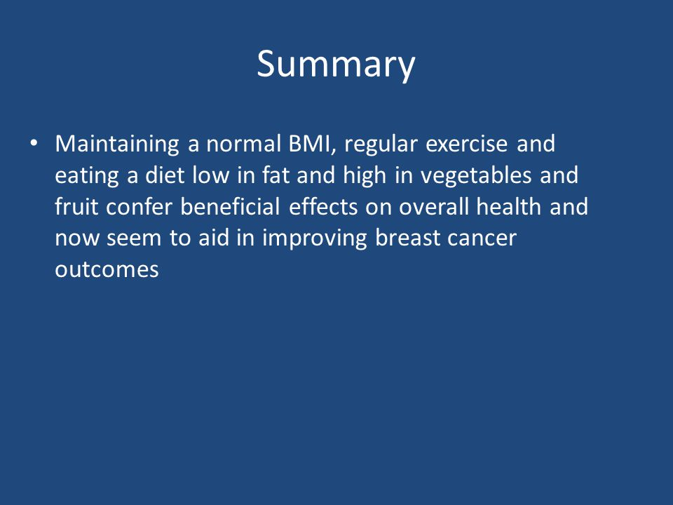 Summary Maintaining a normal BMI, regular exercise and eating a diet low in fat and high in vegetables and fruit confer beneficial effects on overall