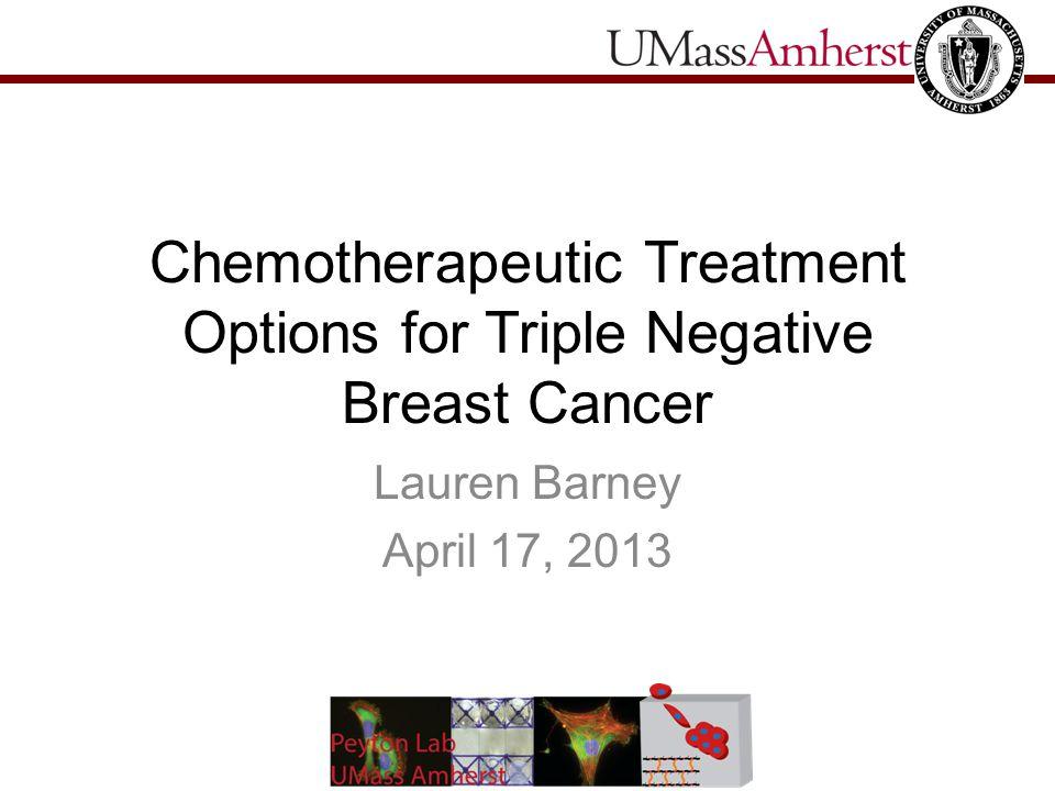 Chemotherapeutic Treatment Options for Triple Negative Breast Cancer Lauren Barney April 17, 2013
