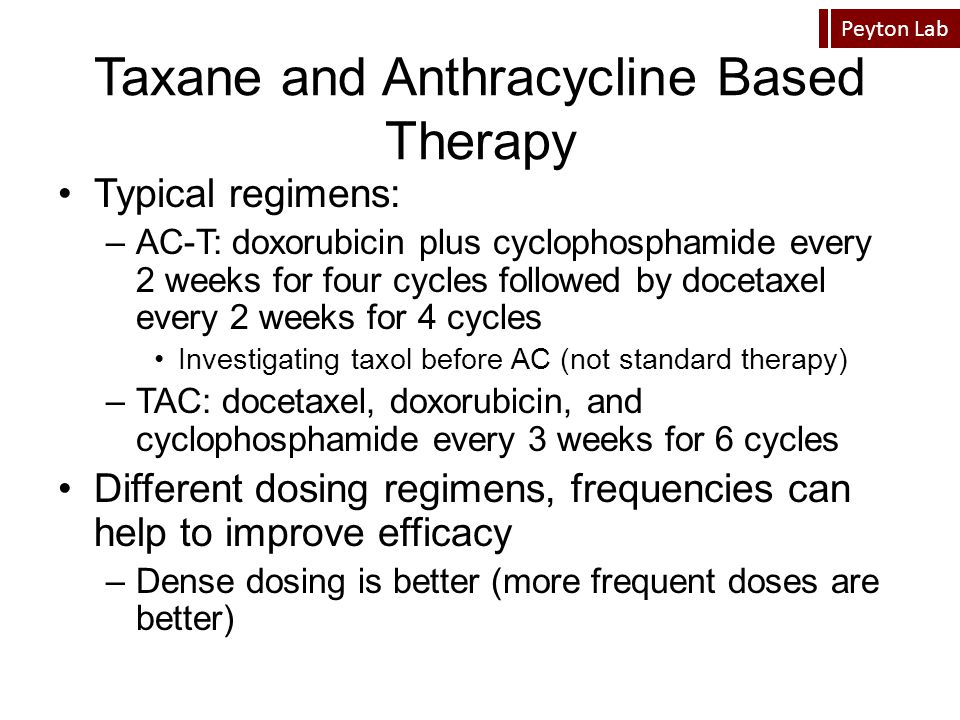 Peyton Lab Taxane and Anthracycline Based Therapy Typical regimens: –AC-T: doxorubicin plus cyclophosphamide every 2 weeks for four cycles followed by
