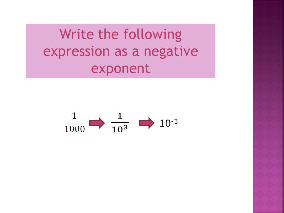 10 -x = 1 10 x Ex. 10 -2 = 1 = 1 =.01 10 2 100