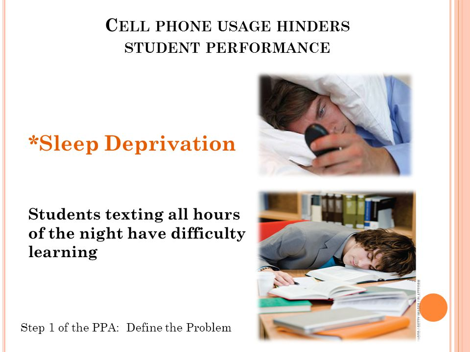 C ELL PHONE USAGE HINDERS STUDENT PERFORMANCE *Sleep Deprivation Students texting all hours of the night have difficulty learning Step 1 of the PPA: Define the Problem
