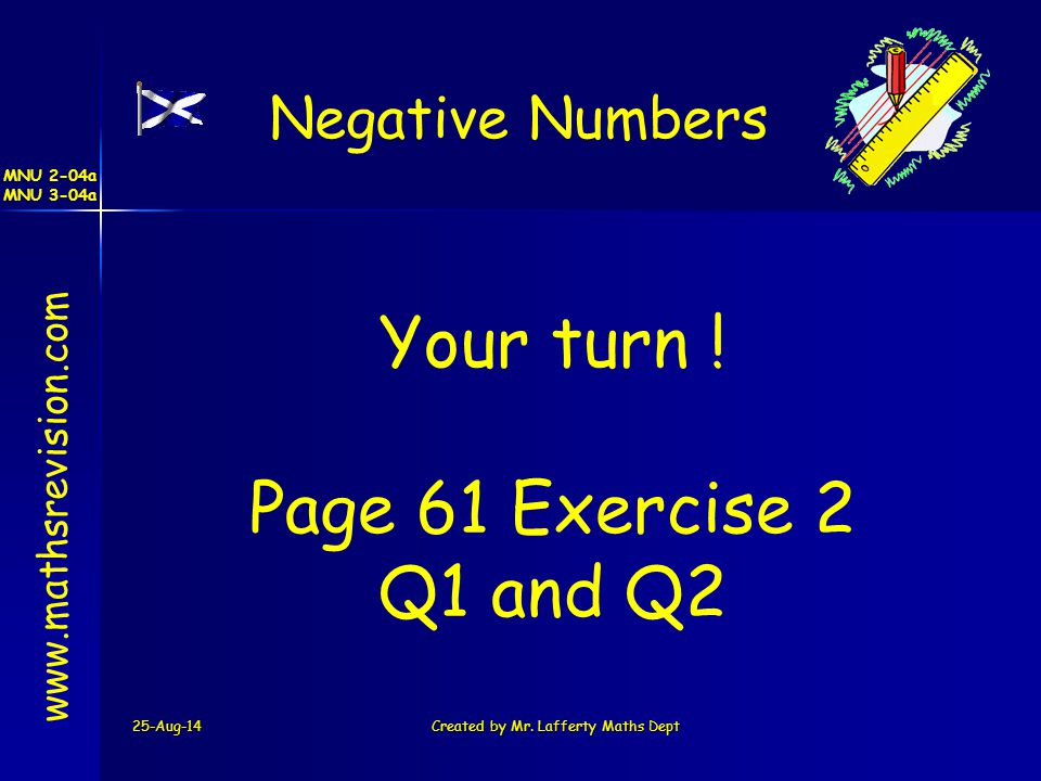 MNU 2-04a MNU 3-04a 25-Aug-14Created by Mr. Lafferty Maths Dept www.mathsrevision.com Your turn ! Page 61 Exercise 2 Q1 and Q2 Negative Numbers