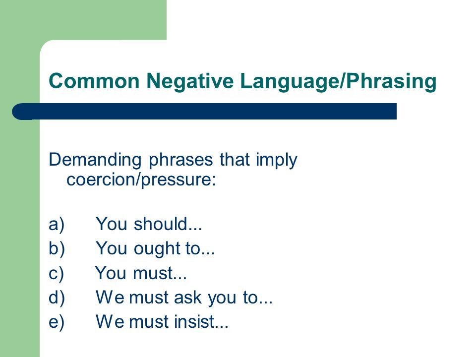 Common Negative Language/Phrasing Demanding phrases that imply coercion/pressure: a) You should...