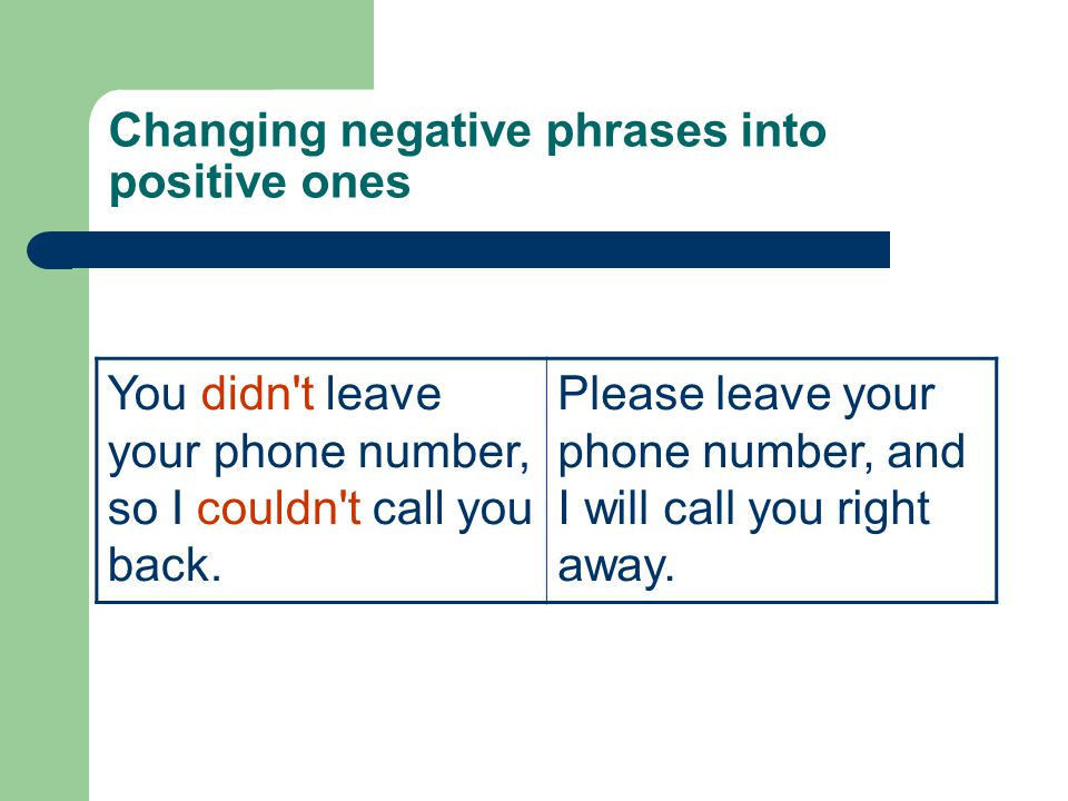 Changing negative phrases into positive ones You didn t leave your phone number, so I couldn t call you back.