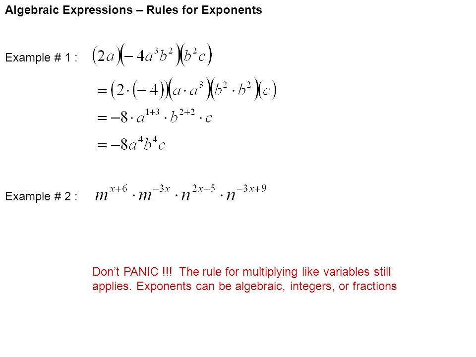 Algebraic Expressions – Rules for Exponents Example # 1 : Example # 2 : Don't PANIC !!! The rule for multiplying like variables still applies. Exponen