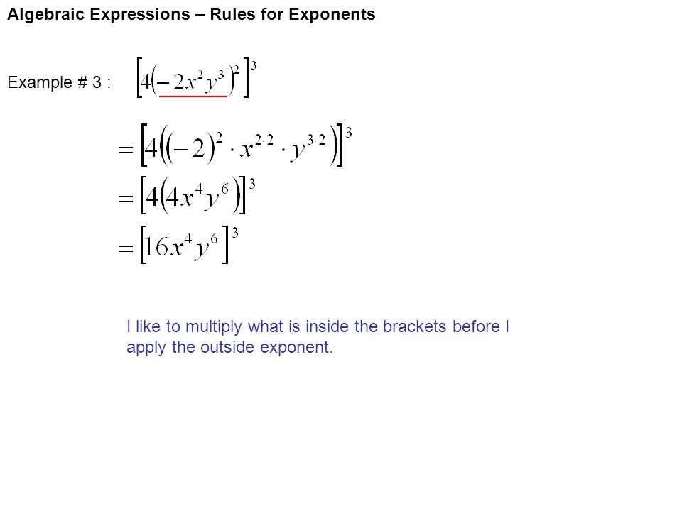 Algebraic Expressions – Rules for Exponents Example # 3 : I like to multiply what is inside the brackets before I apply the outside exponent.