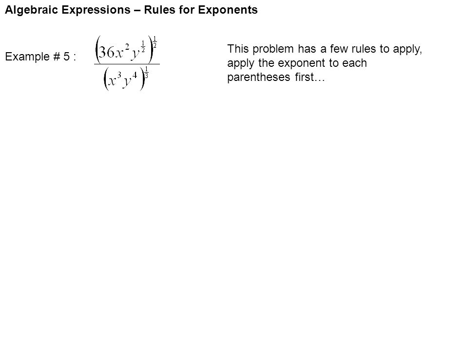 Algebraic Expressions – Rules for Exponents Example # 5 : This problem has a few rules to apply, apply the exponent to each parentheses first…