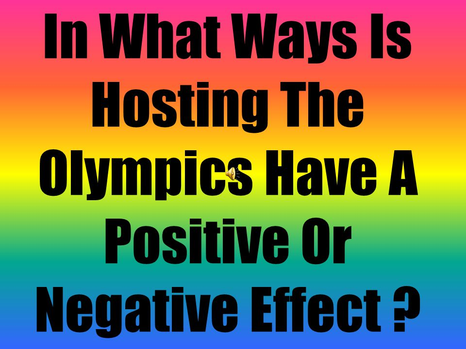 In What Ways Is Hosting The Olympics Have A Positive Or Negative Effect