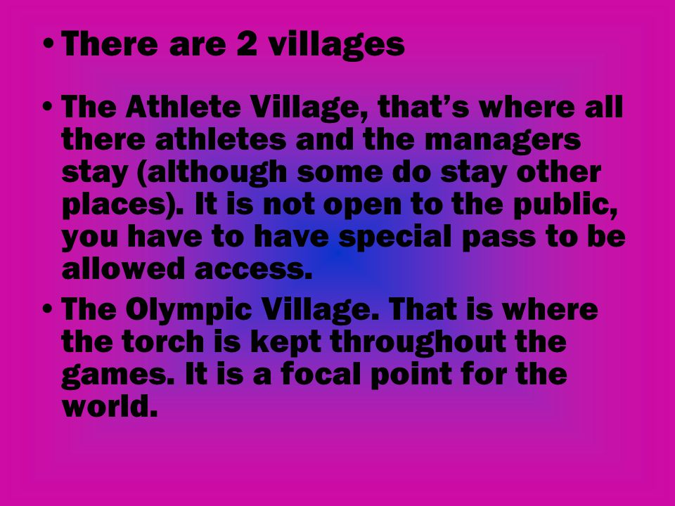 There are 2 villages The Athlete Village, that's where all there athletes and the managers stay (although some do stay other places). It is not open t