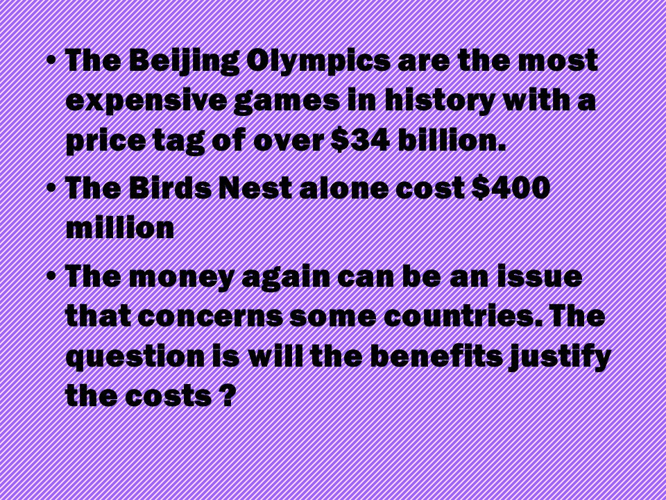 The Beijing Olympics are the most expensive games in history with a price tag of over $34 billion. The Birds Nest alone cost $400 million The money ag