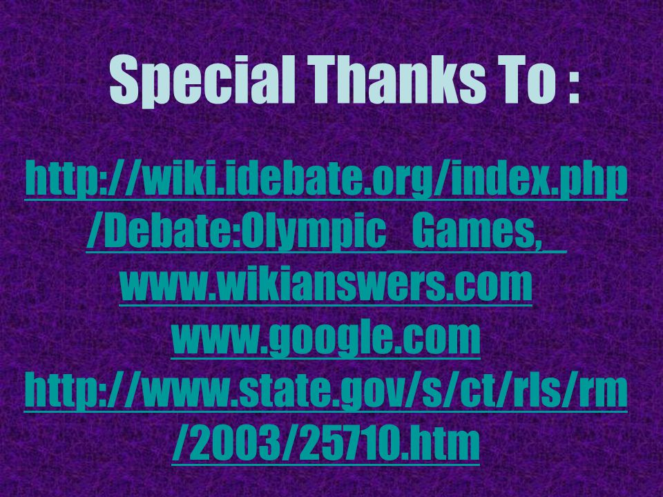 Special Thanks To : http://wiki.idebate.org/index.php /Debate:Olympic_Games,_ www.wikianswers.com www.google.com http://www.state.gov/s/ct/rls/rm /2003/25710.htm