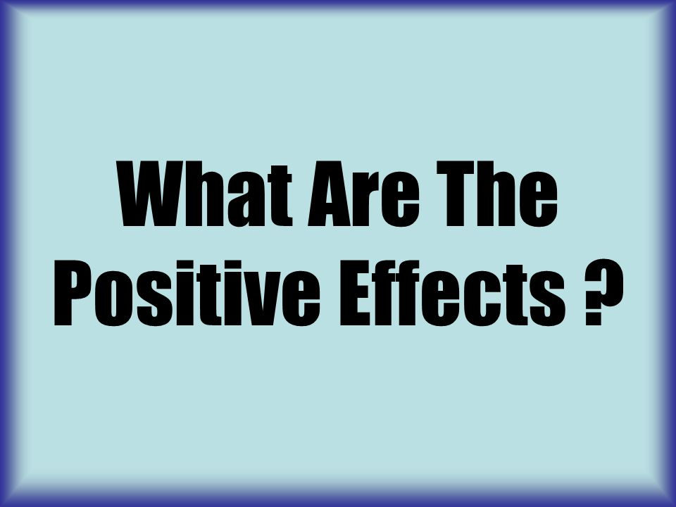 What Are The Positive Effects ?