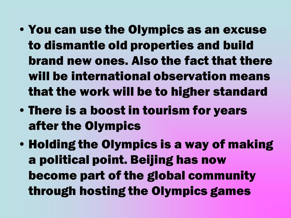 You can use the Olympics as an excuse to dismantle old properties and build brand new ones. Also the fact that there will be international observation