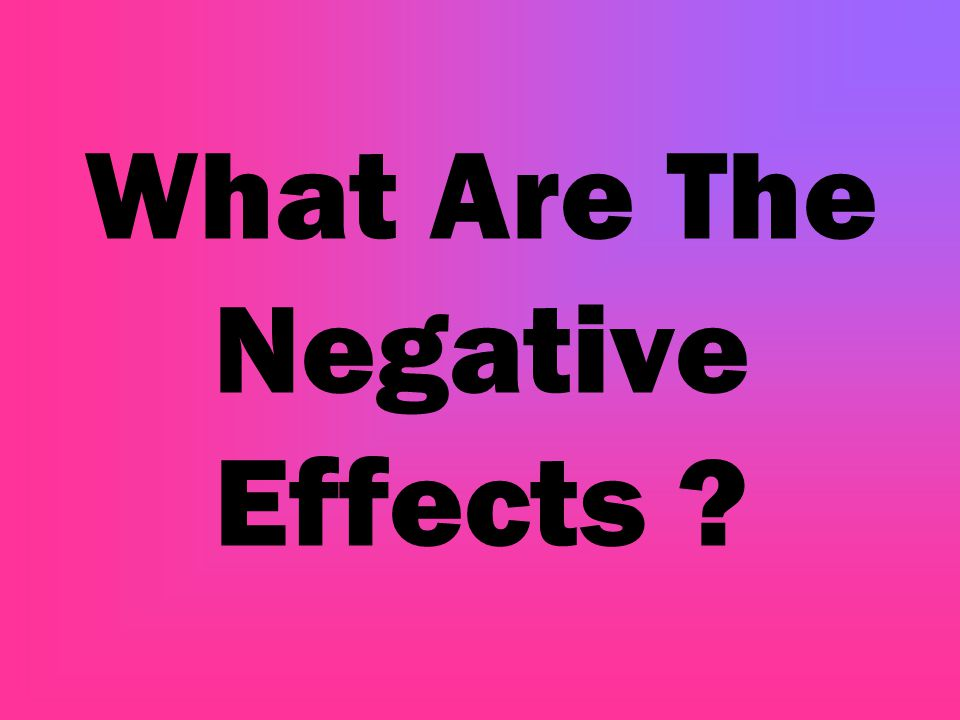 What Are The Negative Effects ?