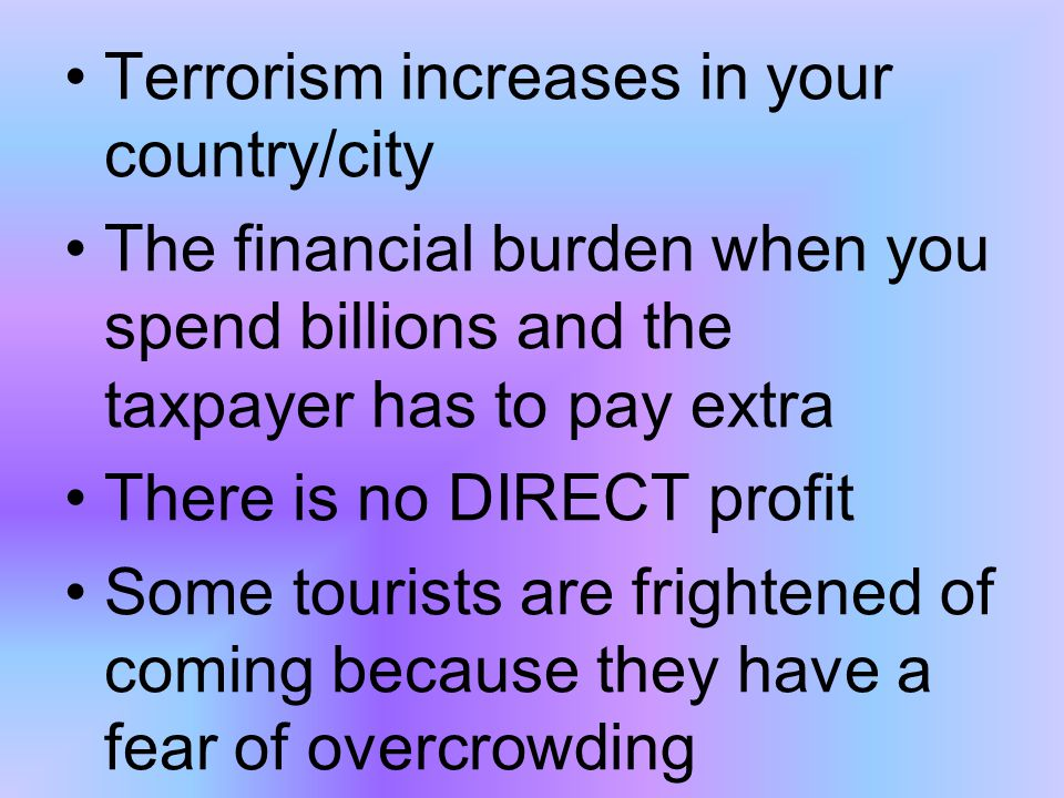 Terrorism increases in your country/city The financial burden when you spend billions and the taxpayer has to pay extra There is no DIRECT profit Some