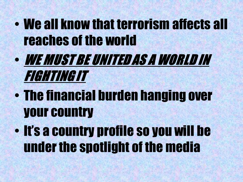 We all know that terrorism affects all reaches of the world WE MUST BE UNITED AS A WORLD IN FIGHTING IT The financial burden hanging over your country It's a country profile so you will be under the spotlight of the media