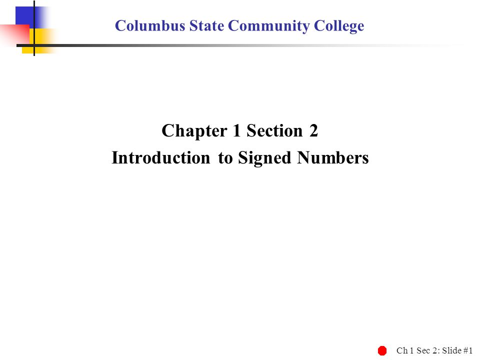 Ch 1 Sec 2: Slide #1 Columbus State Community College Chapter 1 Section 2 Introduction to Signed Numbers