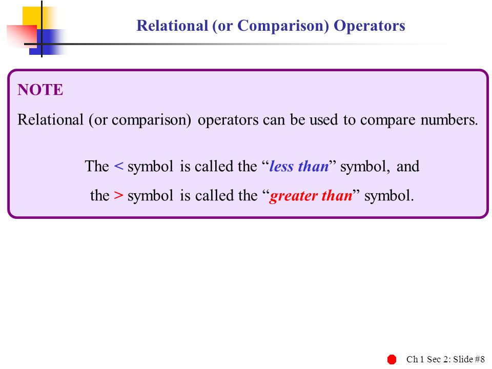 Ch 1 Sec 2: Slide #8 Relational (or Comparison) Operators NOTE Relational (or comparison) operators can be used to compare numbers. The < symbol is ca
