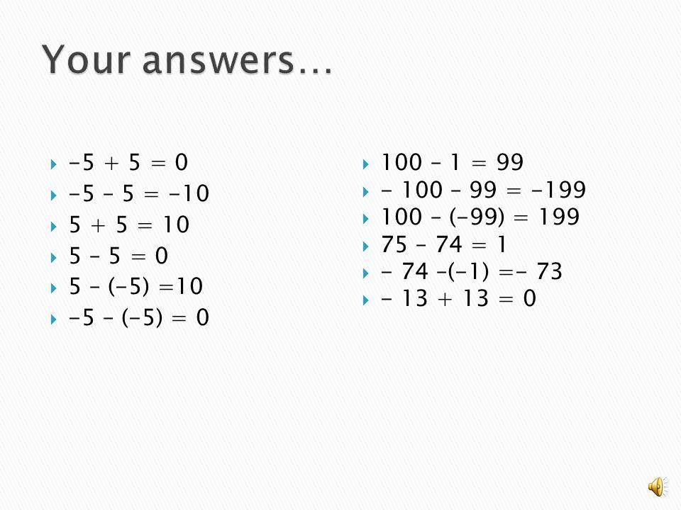  -5 + 5 =  -5 – 5 =  5 + 5 =  5 – 5 =  5 – (-5) =  -5 – (-5) =  100 – 1 =  - 100 – 99 =  100 – (-99) =  75 – 74 =  - 74 –(-1) =  - 13 + 13 =