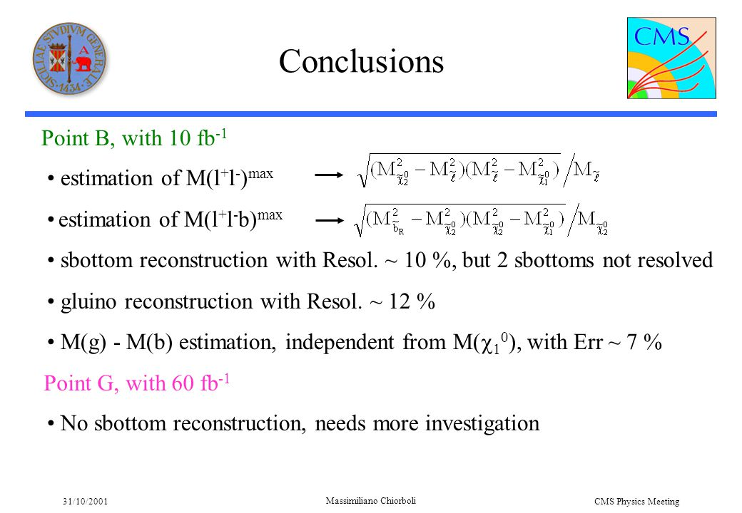 31/10/2001 Massimiliano Chiorboli CMS Physics Meeting Conclusions estimation of M(l + l - ) max estimation of M(l + l - b) max sbottom reconstruction