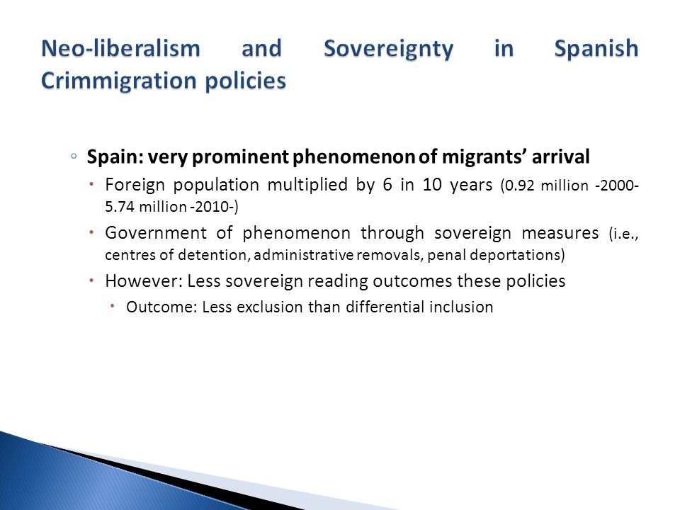 ◦ Spain: very prominent phenomenon of migrants' arrival  Foreign population multiplied by 6 in 10 years (0.92 million million )  Government of phenomenon through sovereign measures (i.e., centres of detention, administrative removals, penal deportations)  However: Less sovereign reading outcomes these policies  Outcome: Less exclusion than differential inclusion