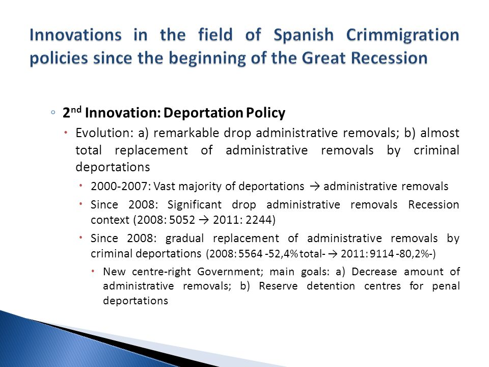 ◦ 2 nd Innovation: Deportation Policy  Evolution: a) remarkable drop administrative removals; b) almost total replacement of administrative removals by criminal deportations  : Vast majority of deportations → administrative removals  Since 2008: Significant drop administrative removals Recession context (2008: 5052 → 2011: 2244)  Since 2008: gradual replacement of administrative removals by criminal deportations (2008: ,4% total- → 2011: ,2%-)  New centre-right Government; main goals: a) Decrease amount of administrative removals; b) Reserve detention centres for penal deportations