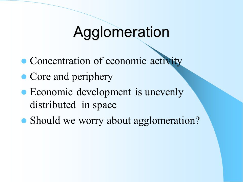 Agglomeration – Manufactured goods can be produced in either or both locations – There is a positive set up cost for each manufacturing plant – If a manufactured good is produced in only one location, trade costs must be incurred to serve the other market