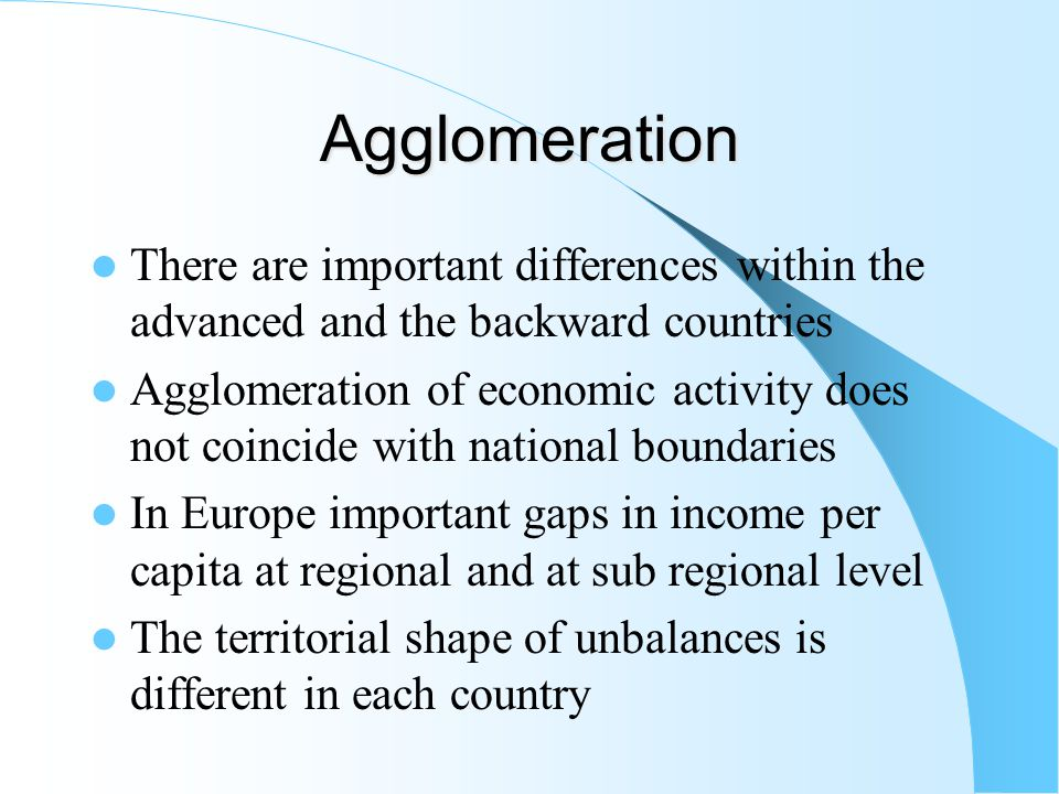 Agglomeration Other centripetal and centrifugal forces play a role in the agglomeration and dispersion processes Other centripetal forces: – Backward and forward linkages – External economies Specialised providers of inputs Pooling of specialised labour force