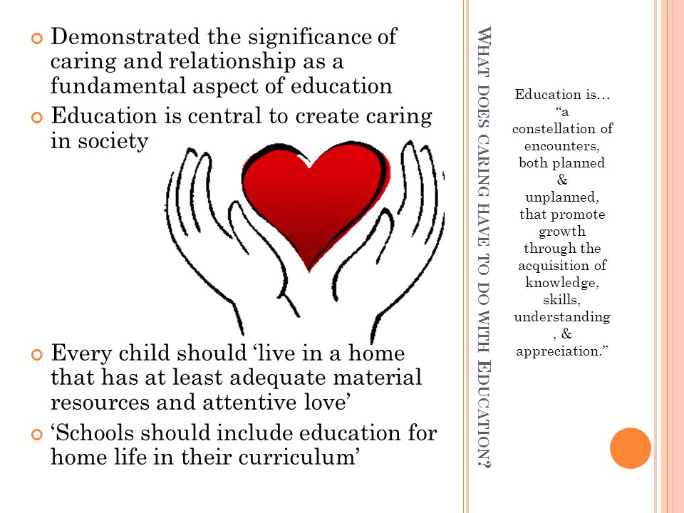 """W HAT DOES CARING HAVE TO DO WITH E DUCATION ? Education is… """"a constellation of encounters, both planned & unplanned, that promote growth through the"""