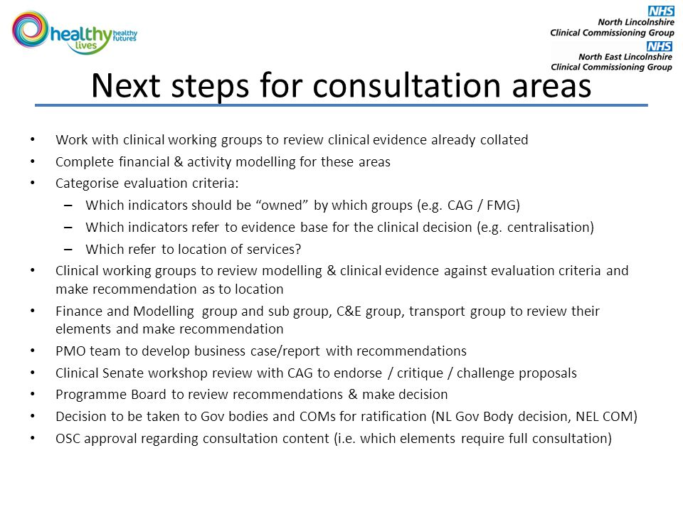 Next steps for consultation areas Work with clinical working groups to review clinical evidence already collated Complete financial & activity modelling for these areas Categorise evaluation criteria: – Which indicators should be owned by which groups (e.g.