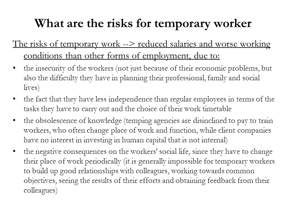 What are the risks for temporary worker The risks of temporary work --> reduced salaries and worse working conditions than other forms of employment, due to: the insecurity of the workers (not just because of their economic problems, but also the difficulty they have in planning their professional, family and social lives) the fact that they have less independence than regular employees in terms of the tasks they have to carry out and the choice of their work timetable the obsolescence of knowledge (temping agencies are disinclined to pay to train workers, who often change place of work and function, while client companies have no interest in investing in human capital that is not internal) the negative consequences on the workers social life, since they have to change their place of work periodically (it is generally impossible for temporary workers to build up good relationships with colleagues, working towards common objectives, seeing the results of their efforts and obtaining feedback from their colleagues)